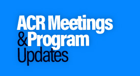 ACR Meetings and Program Updates